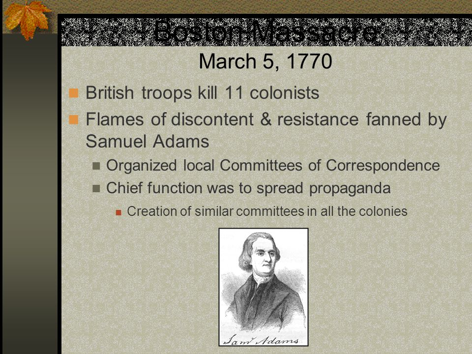 Boston Massacre March 5, 1770 British troops kill 11 colonists Flames of discontent & resistance fanned by Samuel Adams Organized local Committees of Correspondence Chief function was to spread propaganda Creation of similar committees in all the colonies