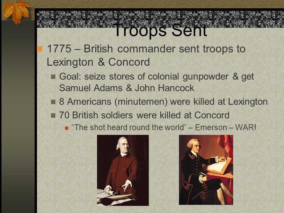 Troops Sent 1775 – British commander sent troops to Lexington & Concord Goal: seize stores of colonial gunpowder & get Samuel Adams & John Hancock 8 Americans (minutemen) were killed at Lexington 70 British soldiers were killed at Concord The shot heard round the world – Emerson – WAR!