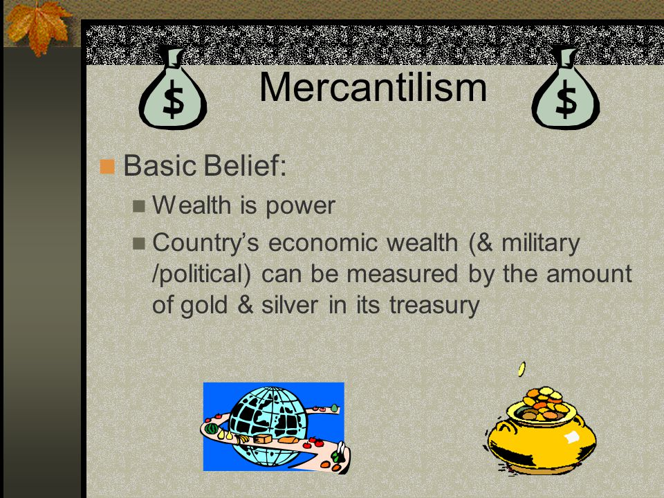 Mercantilism Basic Belief: Wealth is power Country's economic wealth (& military /political) can be measured by the amount of gold & silver in its treasury