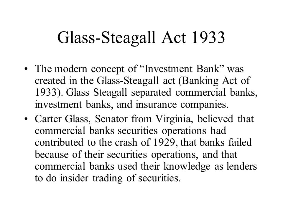 Glass-Steagall Act 1933 The modern concept of Investment Bank was created in the Glass-Steagall act (Banking Act of 1933).