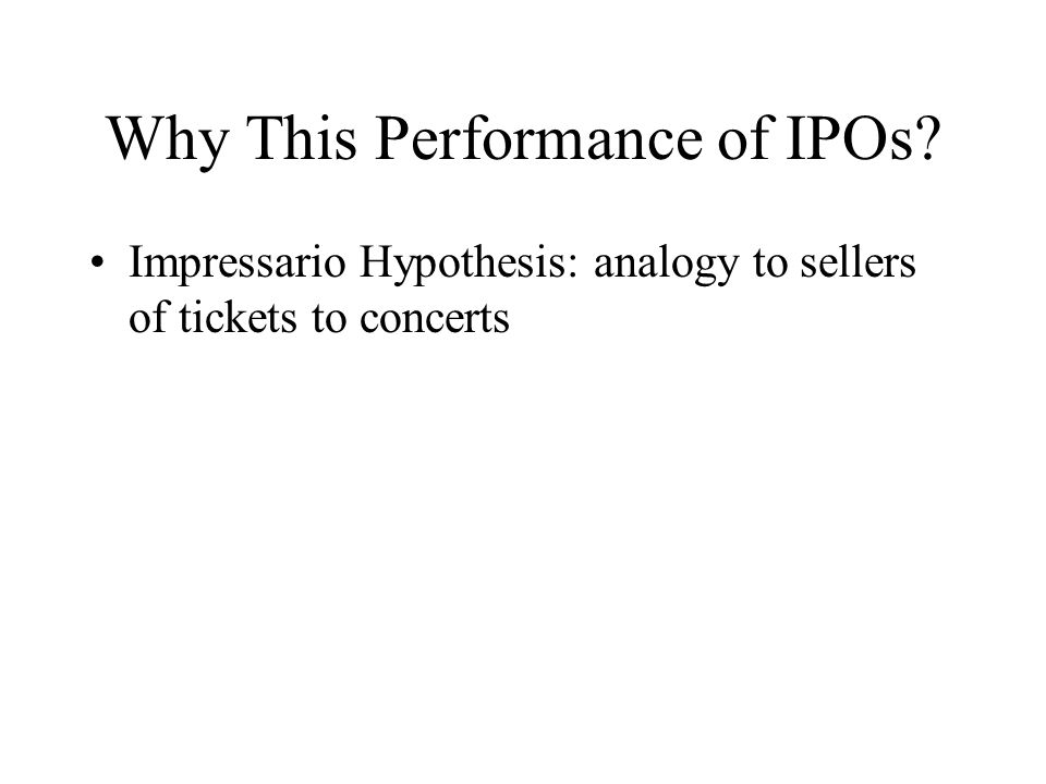 Why This Performance of IPOs Impressario Hypothesis: analogy to sellers of tickets to concerts