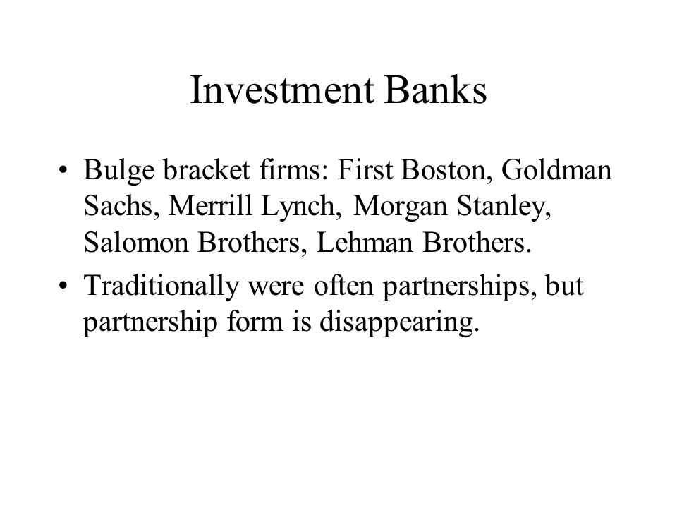 Investment Banks Bulge bracket firms: First Boston, Goldman Sachs, Merrill Lynch, Morgan Stanley, Salomon Brothers, Lehman Brothers.