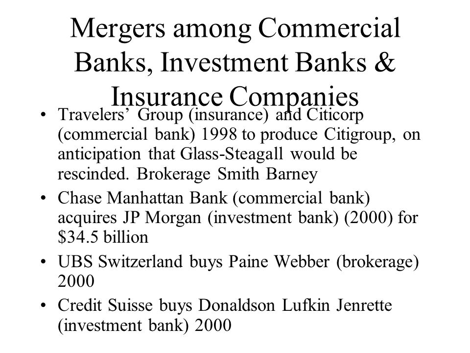 Mergers among Commercial Banks, Investment Banks & Insurance Companies Travelers' Group (insurance) and Citicorp (commercial bank) 1998 to produce Citigroup, on anticipation that Glass-Steagall would be rescinded.