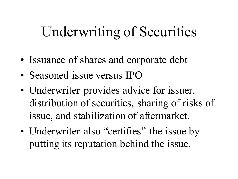 Underwriting of Securities Issuance of shares and corporate debt Seasoned issue versus IPO Underwriter provides advice for issuer, distribution of securities, sharing of risks of issue, and stabilization of aftermarket.