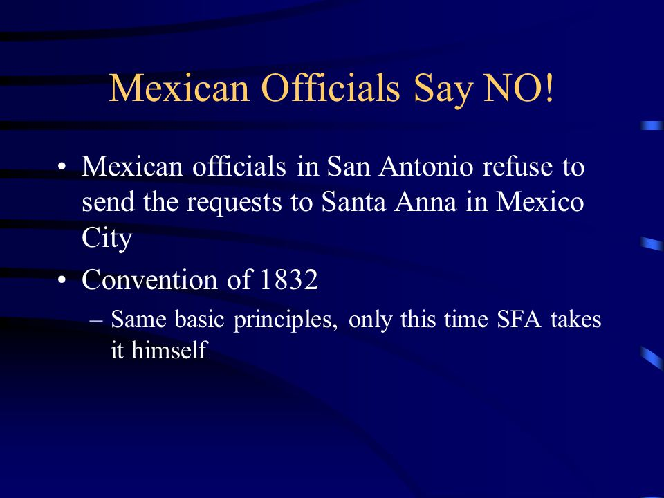 Mexican Officials Say NO! Mexican officials in San Antonio refuse to send the requests to Santa Anna in Mexico City Convention of 1832 –Same basic pri