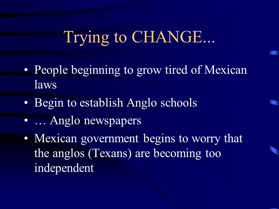 Trying to CHANGE... People beginning to grow tired of Mexican laws Begin to establish Anglo schools … Anglo newspapers Mexican government begins to wo