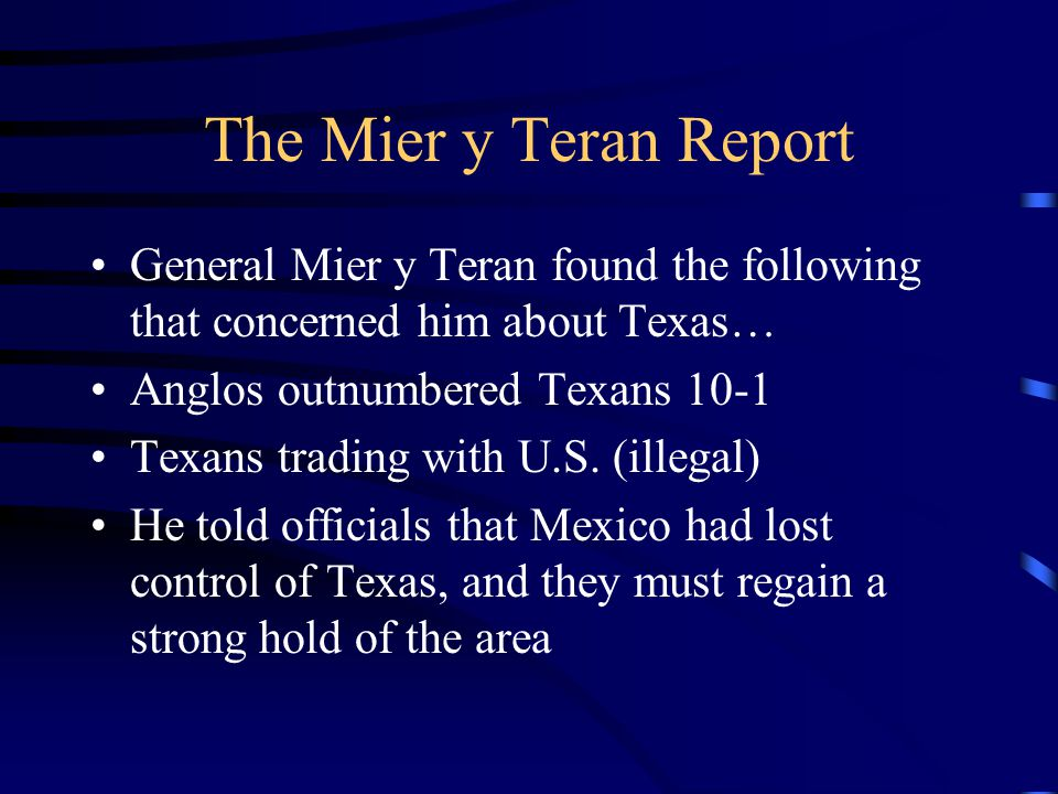 The Mier y Teran Report General Mier y Teran found the following that concerned him about Texas… Anglos outnumbered Texans 10-1 Texans trading with U.
