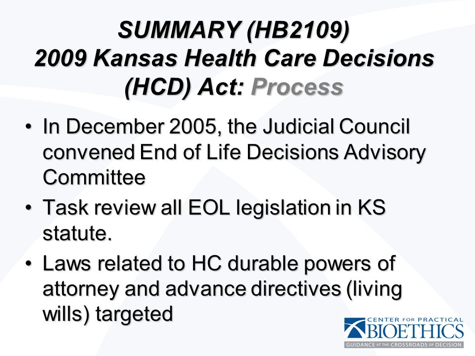 SUMMARY (HB2109) 2009 Kansas Health Care Decisions (HCD) Act: Process In December 2005, the Judicial Council convened End of Life Decisions Advisory CommitteeIn December 2005, the Judicial Council convened End of Life Decisions Advisory Committee Task review all EOL legislation in KS statute.Task review all EOL legislation in KS statute.