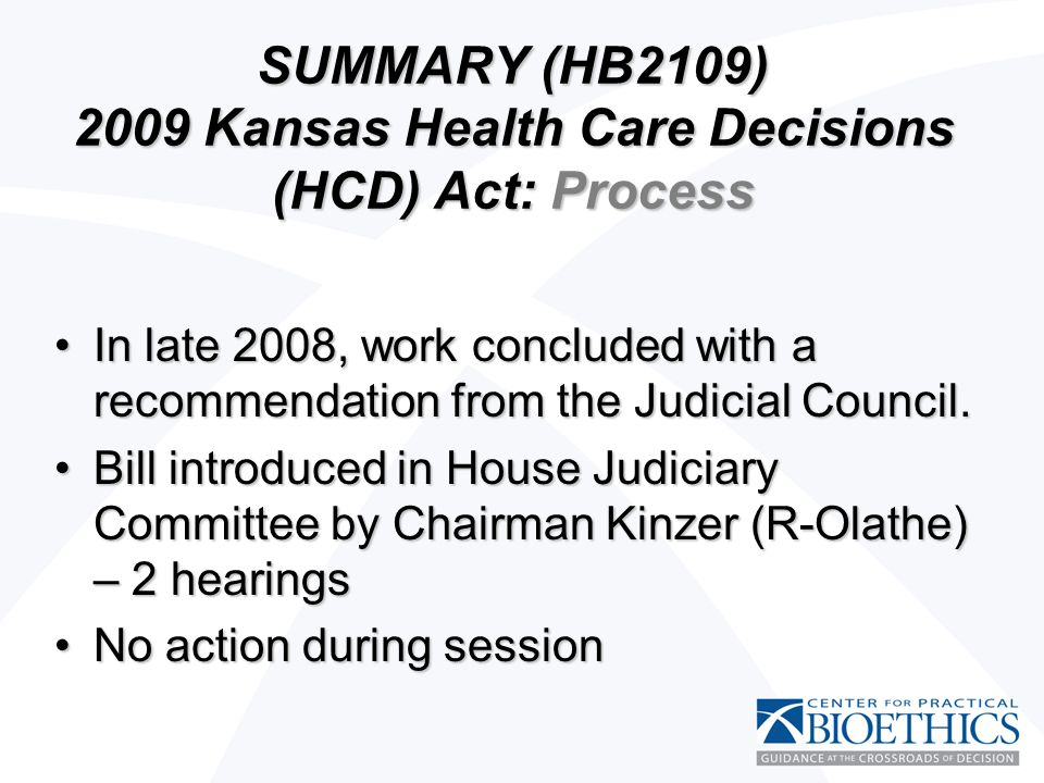 SUMMARY (HB2109) 2009 Kansas Health Care Decisions (HCD) Act: Process In late 2008, work concluded with a recommendation from the Judicial Council.In