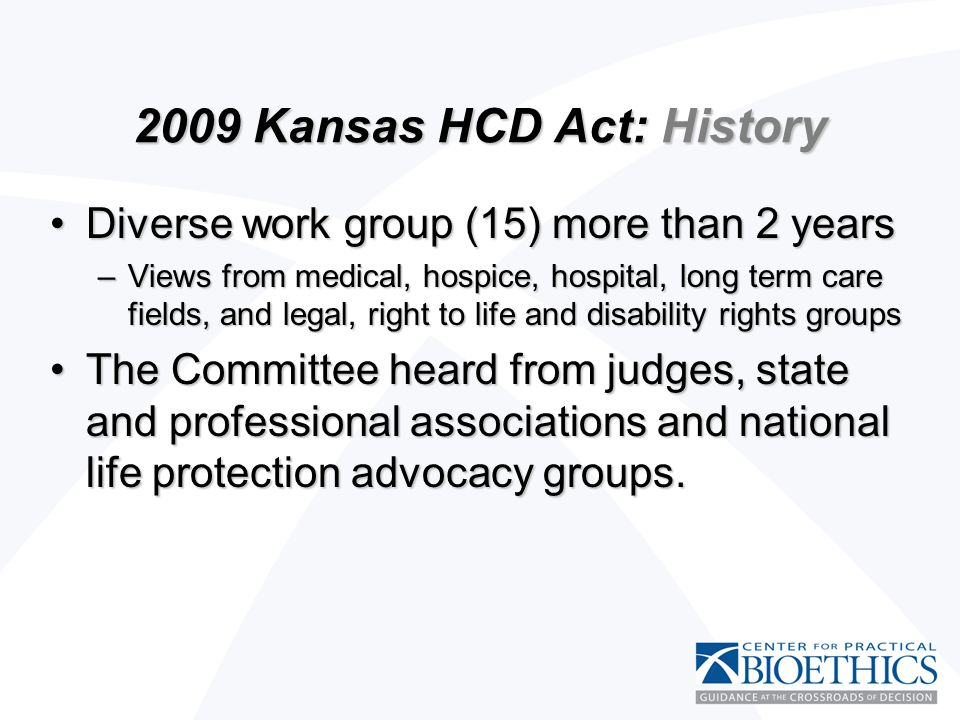 2009 Kansas HCD Act: History Diverse work group (15) more than 2 yearsDiverse work group (15) more than 2 years –Views from medical, hospice, hospital