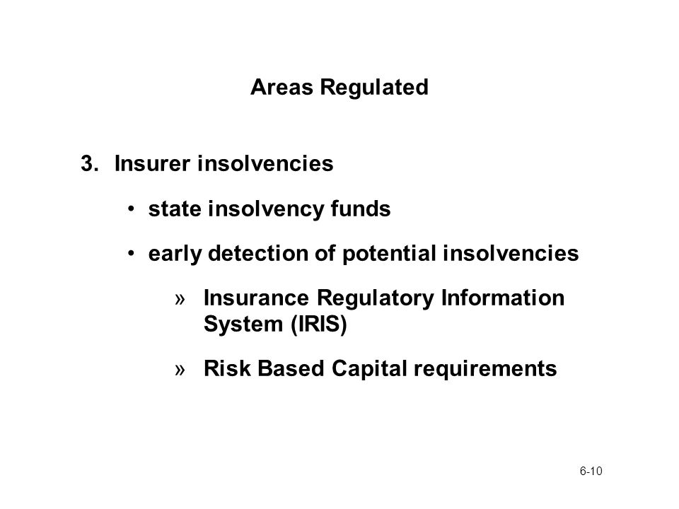 6-10 Areas Regulated 3.Insurer insolvencies state insolvency funds early detection of potential insolvencies »Insurance Regulatory Information System (IRIS) »Risk Based Capital requirements