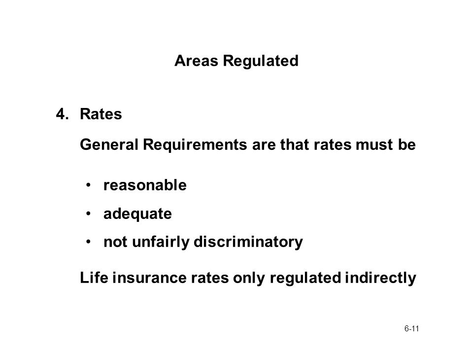 6-11 Areas Regulated 4.Rates General Requirements are that rates must be reasonable adequate not unfairly discriminatory Life insurance rates only regulated indirectly