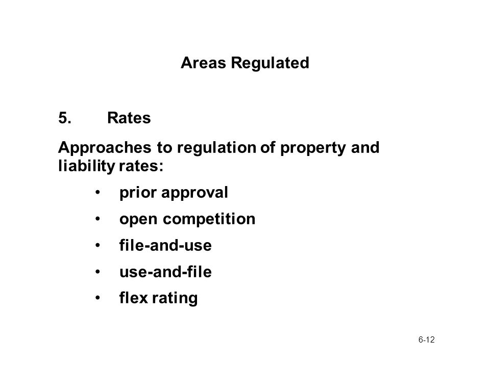 6-12 Areas Regulated 5.Rates Approaches to regulation of property and liability rates: prior approval open competition file-and-use use-and-file flex rating