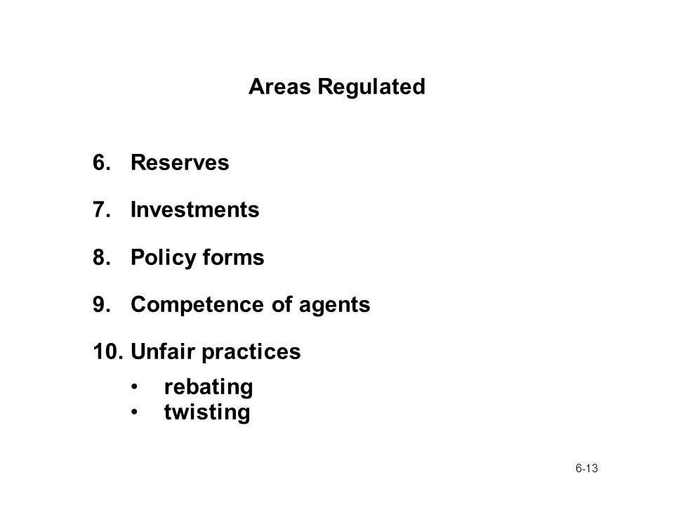 6-13 Areas Regulated 6.Reserves 7.Investments 8.Policy forms 9.Competence of agents 10.Unfair practices rebating twisting