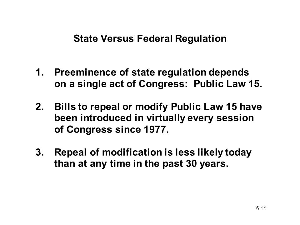 6-14 State Versus Federal Regulation 1.Preeminence of state regulation depends on a single act of Congress: Public Law 15.
