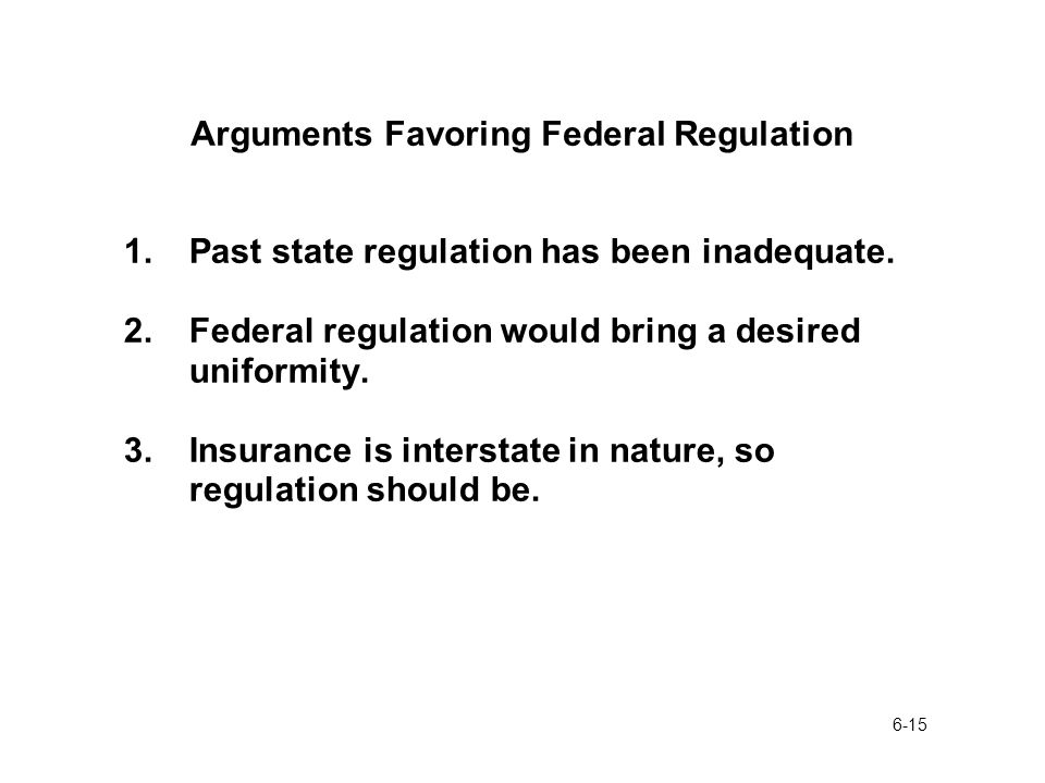 6-15 Arguments Favoring Federal Regulation 1.Past state regulation has been inadequate.
