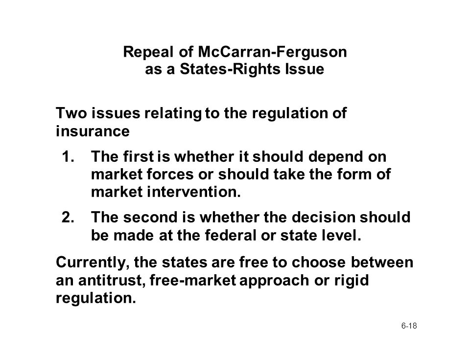 6-18 Repeal of McCarran-Ferguson as a States-Rights Issue Two issues relating to the regulation of insurance 1.The first is whether it should depend on market forces or should take the form of market intervention.
