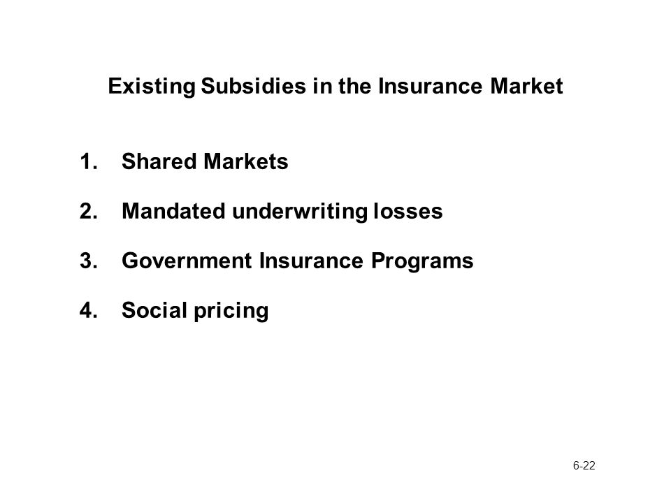 6-22 Existing Subsidies in the Insurance Market 1.Shared Markets 2.Mandated underwriting losses 3.Government Insurance Programs 4.Social pricing