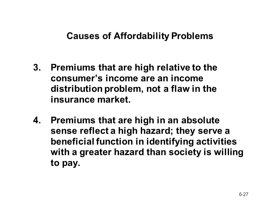 6-27 Causes of Affordability Problems 3.Premiums that are high relative to the consumer's income are an income distribution problem, not a flaw in the insurance market.