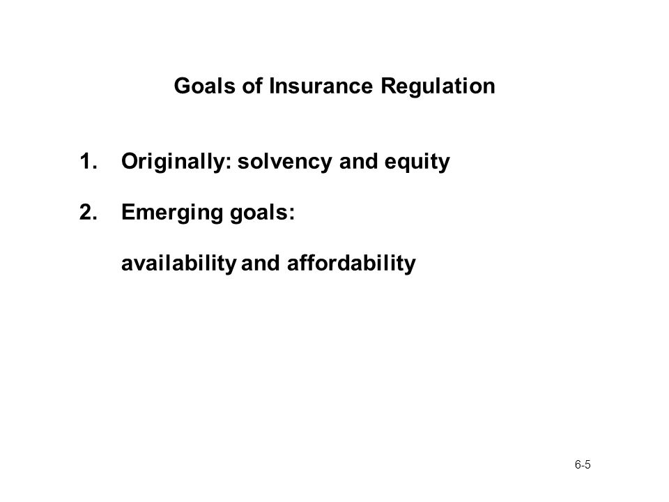 6-5 Goals of Insurance Regulation 1.Originally: solvency and equity 2.Emerging goals: availability and affordability