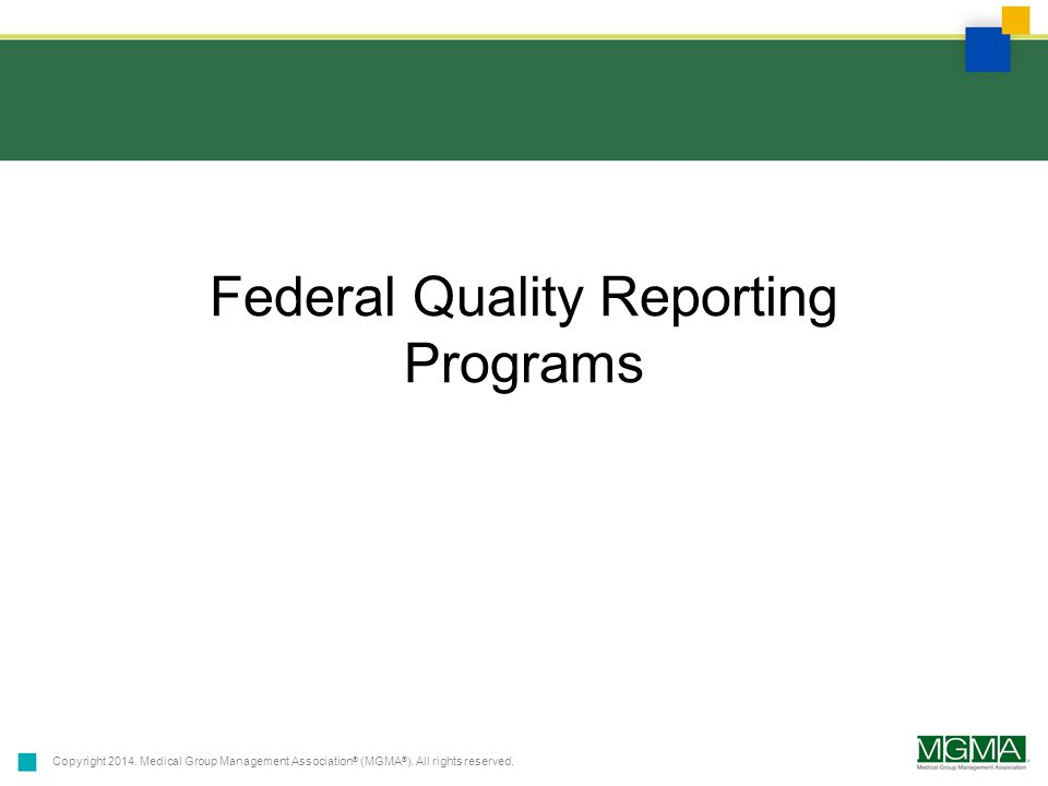 Copyright 2014. Medical Group Management Association ® (MGMA ® ). All rights reserved. Federal Quality Reporting Programs