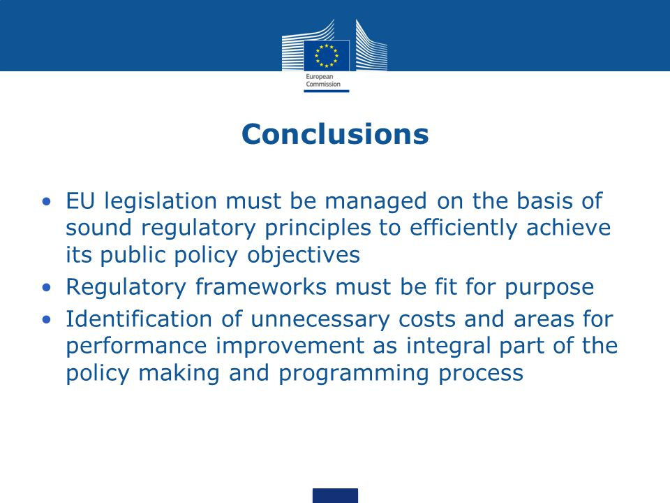 Conclusions EU legislation must be managed on the basis of sound regulatory principles to efficiently achieve its public policy objectives Regulatory frameworks must be fit for purpose Identification of unnecessary costs and areas for performance improvement as integral part of the policy making and programming process