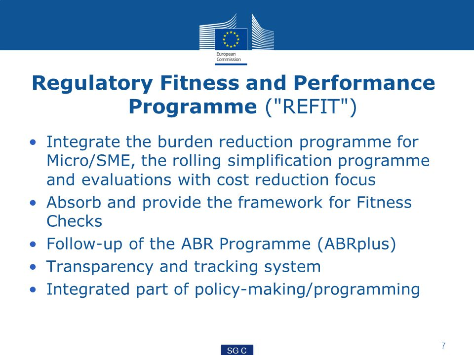 Regulatory Fitness and Performance Programme ( REFIT ) Integrate the burden reduction programme for Micro/SME, the rolling simplification programme and evaluations with cost reduction focus Absorb and provide the framework for Fitness Checks Follow-up of the ABR Programme (ABRplus) Transparency and tracking system Integrated part of policy-making/programming 7 SG C