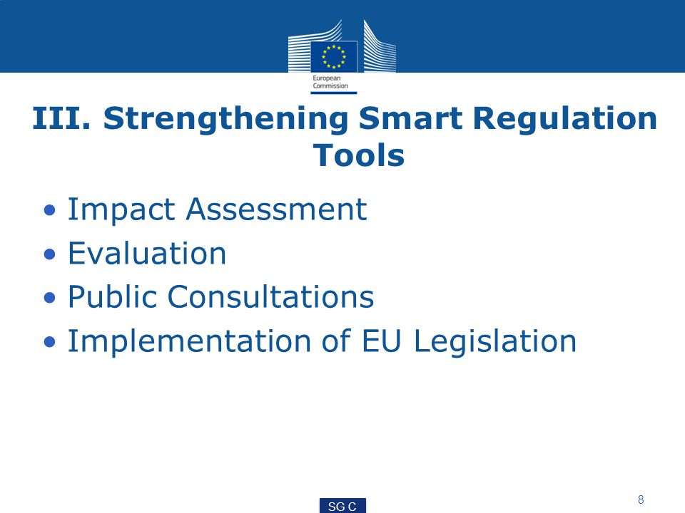 III. Strengthening Smart Regulation Tools Impact Assessment Evaluation Public Consultations Implementation of EU Legislation 8 SG C