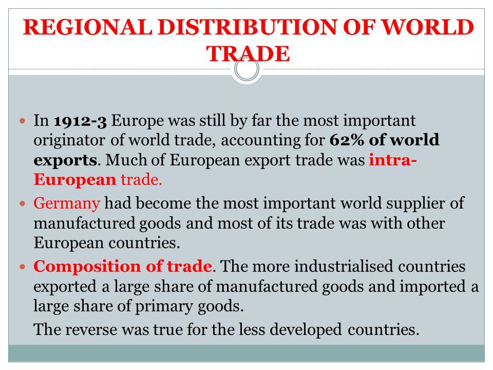 REGIONAL DISTRIBUTION OF WORLD TRADE In 1912-3 Europe was still by far the most important originator of world trade, accounting for 62% of world exports.