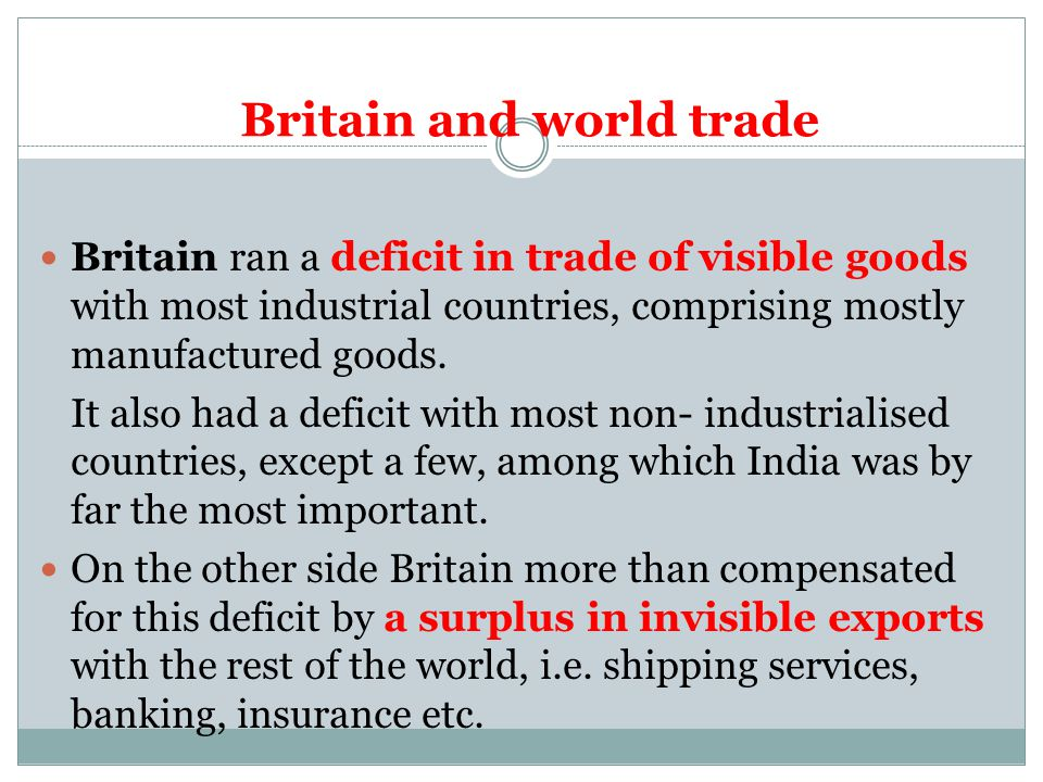 Britain and world trade Britain ran a deficit in trade of visible goods with most industrial countries, comprising mostly manufactured goods.
