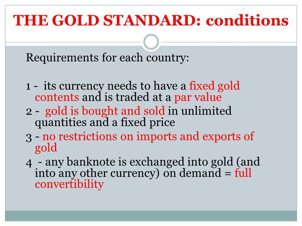 THE GOLD STANDARD: conditions Requirements for each country: 1 - its currency needs to have a fixed gold contents and is traded at a par value 2 - gold is bought and sold in unlimited quantities and a fixed price 3 - no restrictions on imports and exports of gold 4 - any banknote is exchanged into gold (and into any other currency) on demand = full convertibility