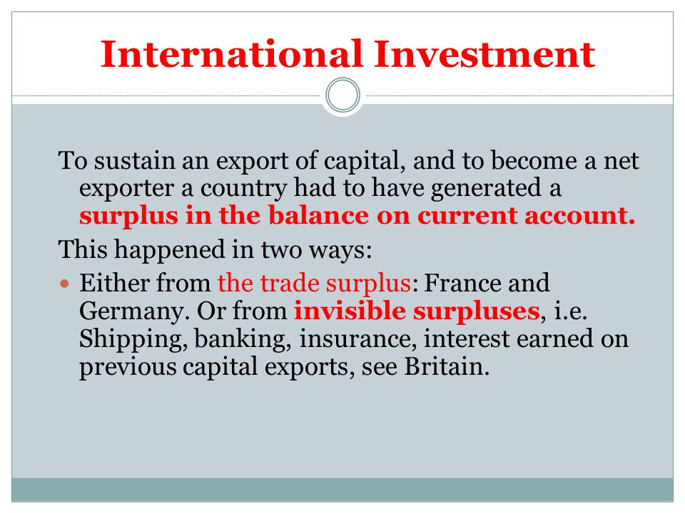 International Investment To sustain an export of capital, and to become a net exporter a country had to have generated a surplus in the balance on current account.