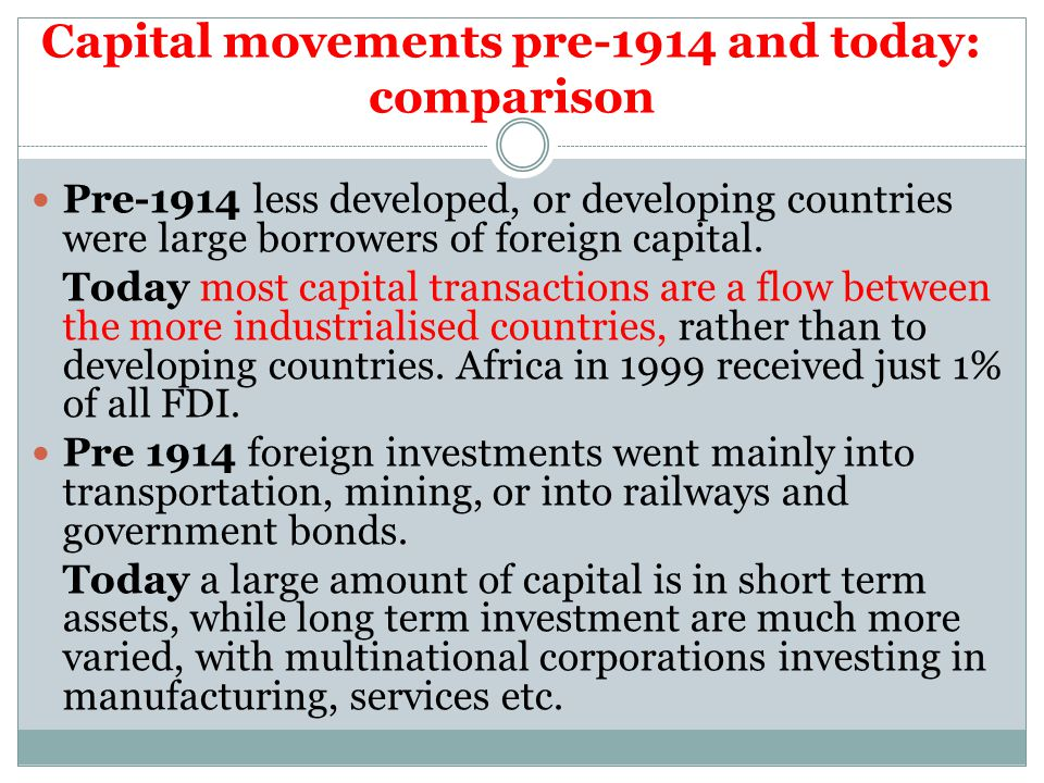Capital movements pre-1914 and today: comparison Pre-1914 less developed, or developing countries were large borrowers of foreign capital.