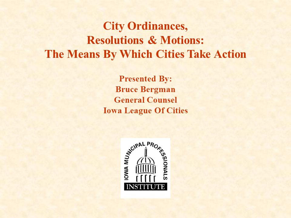 City Ordinances, Resolutions & Motions: The Means By Which Cities Take Action Presented By: Bruce Bergman General Counsel Iowa League Of Cities