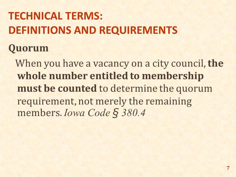 7 TECHNICAL TERMS: DEFINITIONS AND REQUIREMENTS Quorum When you have a vacancy on a city council, the whole number entitled to membership must be counted to determine the quorum requirement, not merely the remaining members.
