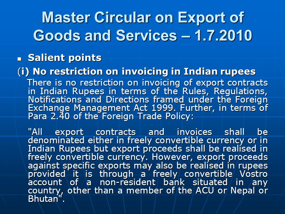 Salient points Salient points (i) No restriction on invoicing in Indian rupees There is no restriction on invoicing of export contracts in Indian Rupees in terms of the Rules, Regulations, Notifications and Directions framed under the Foreign Exchange Management Act 1999.