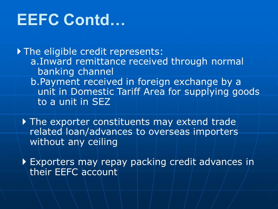  The eligible credit represents: a.Inward remittance received through normal banking channel b.Payment received in foreign exchange by a unit in Domestic Tariff Area for supplying goods to a unit in SEZ  The exporter constituents may extend trade related loan/advances to overseas importers without any ceiling  Exporters may repay packing credit advances in their EEFC account EEFC Contd…