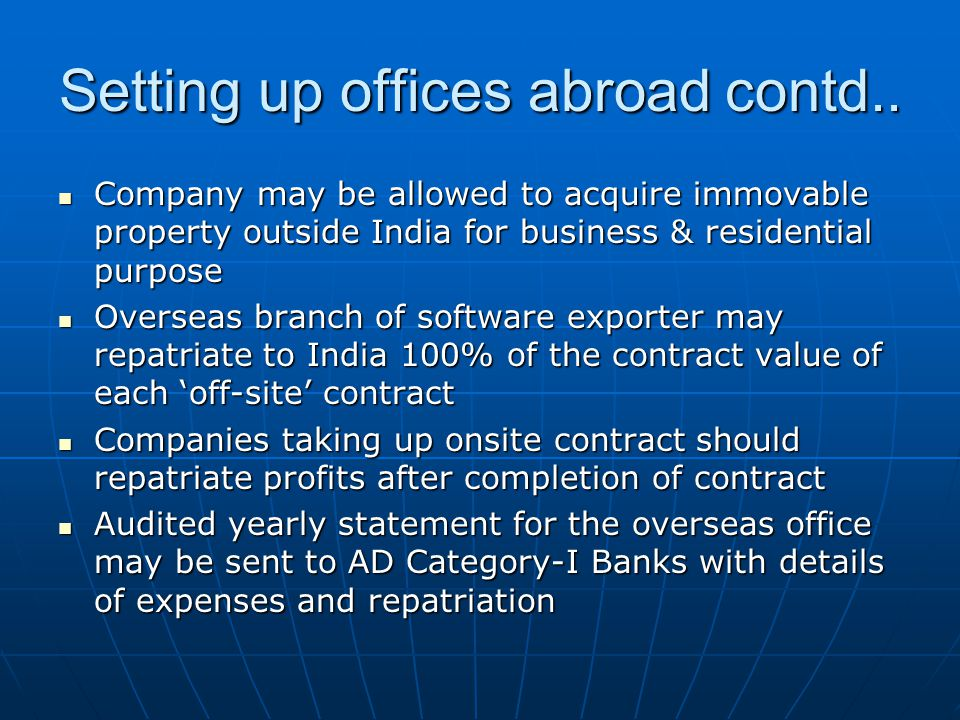 Company may be allowed to acquire immovable property outside India for business & residential purpose Company may be allowed to acquire immovable property outside India for business & residential purpose Overseas branch of software exporter may repatriate to India 100% of the contract value of each 'off-site' contract Overseas branch of software exporter may repatriate to India 100% of the contract value of each 'off-site' contract Companies taking up onsite contract should repatriate profits after completion of contract Companies taking up onsite contract should repatriate profits after completion of contract Audited yearly statement for the overseas office may be sent to AD Category-I Banks with details of expenses and repatriation Audited yearly statement for the overseas office may be sent to AD Category-I Banks with details of expenses and repatriation Setting up offices abroad contd..
