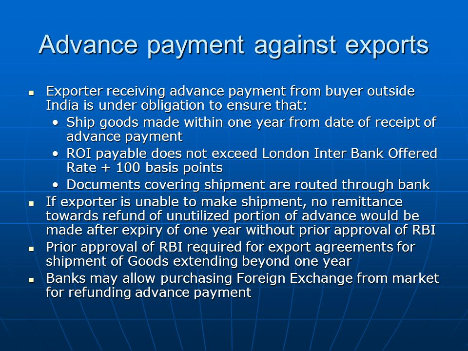Exporter receiving advance payment from buyer outside India is under obligation to ensure that: Exporter receiving advance payment from buyer outside India is under obligation to ensure that: Ship goods made within one year from date of receipt of advance paymentShip goods made within one year from date of receipt of advance payment ROI payable does not exceed London Inter Bank Offered Rate + 100 basis pointsROI payable does not exceed London Inter Bank Offered Rate + 100 basis points Documents covering shipment are routed through bankDocuments covering shipment are routed through bank If exporter is unable to make shipment, no remittance towards refund of unutilized portion of advance would be made after expiry of one year without prior approval of RBI If exporter is unable to make shipment, no remittance towards refund of unutilized portion of advance would be made after expiry of one year without prior approval of RBI Prior approval of RBI required for export agreements for shipment of Goods extending beyond one year Prior approval of RBI required for export agreements for shipment of Goods extending beyond one year Banks may allow purchasing Foreign Exchange from market for refunding advance payment Banks may allow purchasing Foreign Exchange from market for refunding advance payment Advance payment against exports
