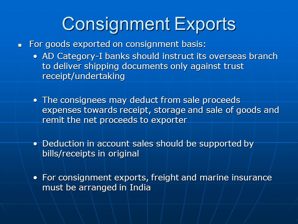 For goods exported on consignment basis: For goods exported on consignment basis: AD Category-I banks should instruct its overseas branch to deliver shipping documents only against trust receipt/undertakingAD Category-I banks should instruct its overseas branch to deliver shipping documents only against trust receipt/undertaking The consignees may deduct from sale proceeds expenses towards receipt, storage and sale of goods and remit the net proceeds to exporterThe consignees may deduct from sale proceeds expenses towards receipt, storage and sale of goods and remit the net proceeds to exporter Deduction in account sales should be supported by bills/receipts in originalDeduction in account sales should be supported by bills/receipts in original For consignment exports, freight and marine insurance must be arranged in IndiaFor consignment exports, freight and marine insurance must be arranged in India Consignment Exports