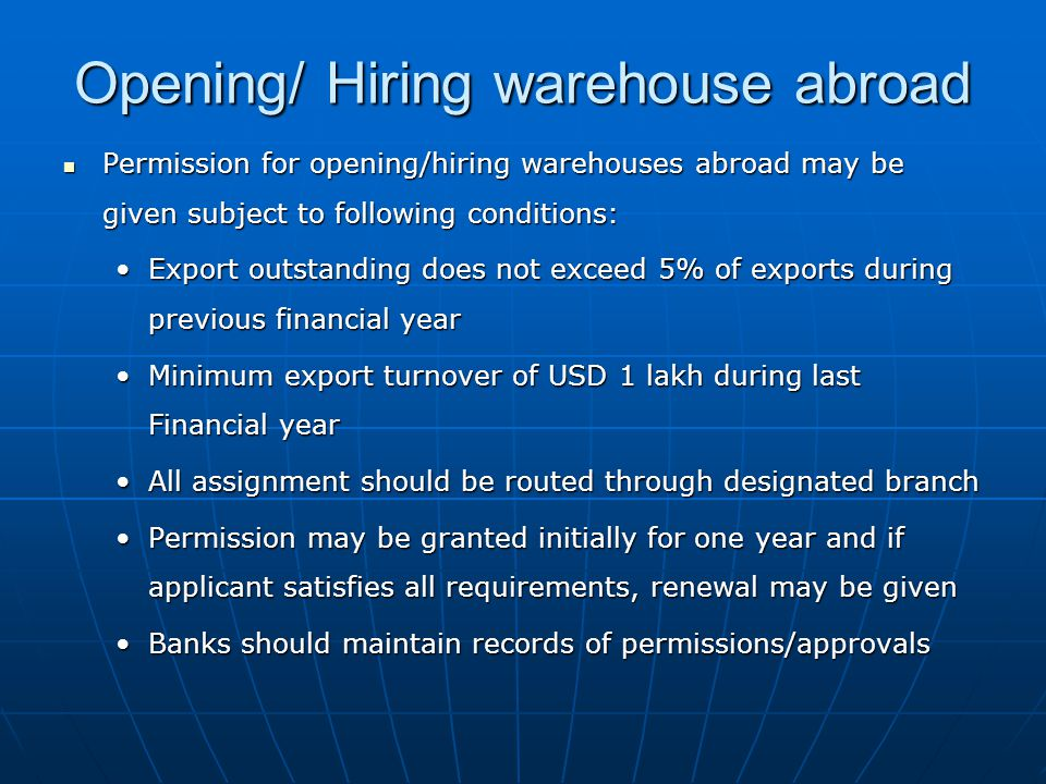 Permission for opening/hiring warehouses abroad may be given subject to following conditions: Permission for opening/hiring warehouses abroad may be given subject to following conditions: Export outstanding does not exceed 5% of exports during previous financial yearExport outstanding does not exceed 5% of exports during previous financial year Minimum export turnover of USD 1 lakh during last Financial yearMinimum export turnover of USD 1 lakh during last Financial year All assignment should be routed through designated branchAll assignment should be routed through designated branch Permission may be granted initially for one year and if applicant satisfies all requirements, renewal may be givenPermission may be granted initially for one year and if applicant satisfies all requirements, renewal may be given Banks should maintain records of permissions/approvalsBanks should maintain records of permissions/approvals Opening/ Hiring warehouse abroad