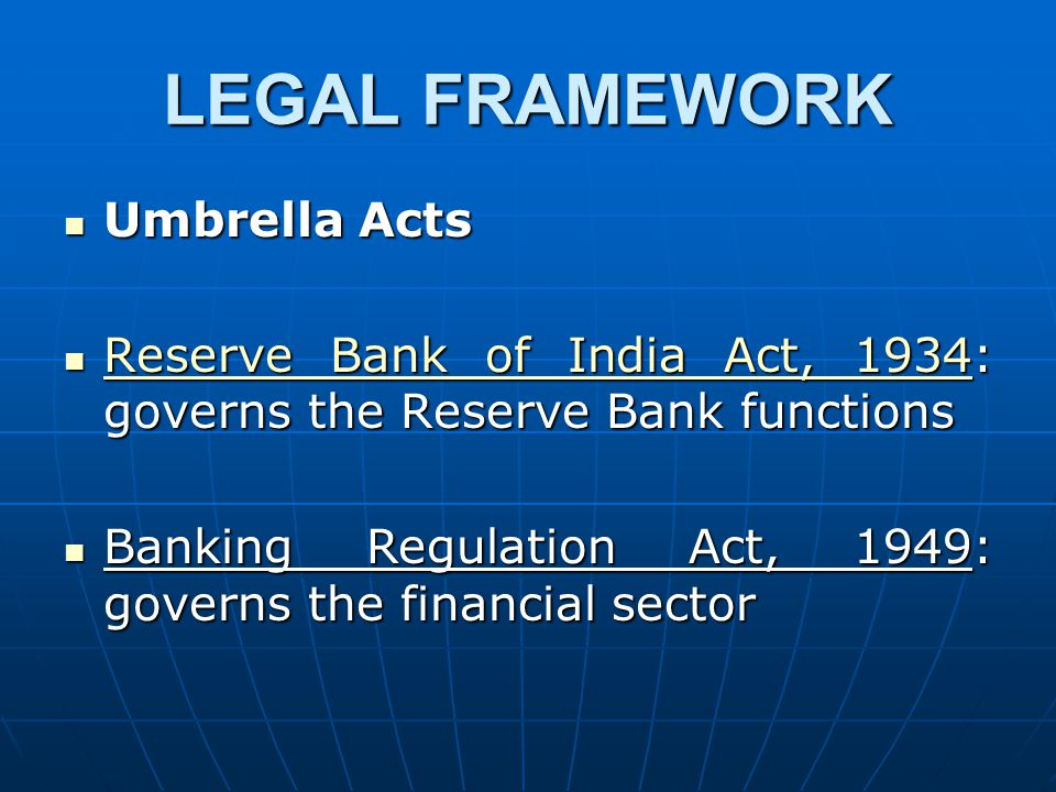 LEGAL FRAMEWORK Umbrella Acts Umbrella Acts Reserve Bank of India Act, 1934: governs the Reserve Bank functions Reserve Bank of India Act, 1934: governs the Reserve Bank functions Reserve Bank of India Act, 1934 Reserve Bank of India Act, 1934 Banking Regulation Act, 1949: governs the financial sector Banking Regulation Act, 1949: governs the financial sector