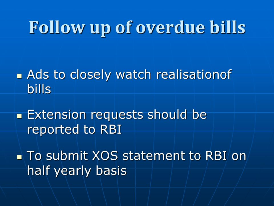 Follow up of overdue bills Ads to closely watch realisationof bills Ads to closely watch realisationof bills Extension requests should be reported to RBI Extension requests should be reported to RBI To submit XOS statement to RBI on half yearly basis To submit XOS statement to RBI on half yearly basis