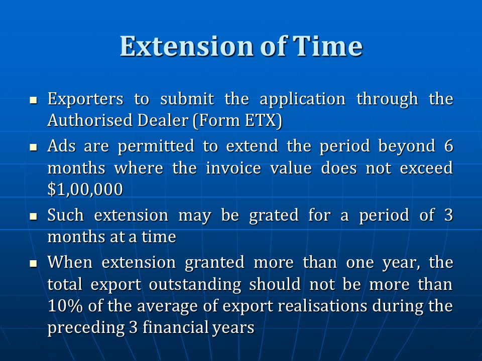 Extension of Time Exporters to submit the application through the Authorised Dealer (Form ETX) Exporters to submit the application through the Authorised Dealer (Form ETX) Ads are permitted to extend the period beyond 6 months where the invoice value does not exceed $1,00,000 Ads are permitted to extend the period beyond 6 months where the invoice value does not exceed $1,00,000 Such extension may be grated for a period of 3 months at a time Such extension may be grated for a period of 3 months at a time When extension granted more than one year, the total export outstanding should not be more than 10% of the average of export realisations during the preceding 3 financial years When extension granted more than one year, the total export outstanding should not be more than 10% of the average of export realisations during the preceding 3 financial years