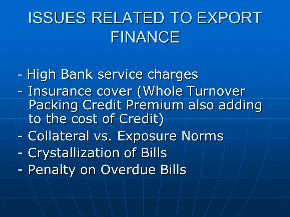 ISSUES RELATED TO EXPORT FINANCE - High Bank service charges - Insurance cover (Whole Turnover Packing Credit Premium also adding to the cost of Credit) - Collateral vs.