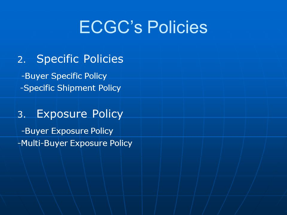 ECGC's Policies 2. 2. Specific Policies -Buyer Specific Policy -Specific Shipment Policy 3.
