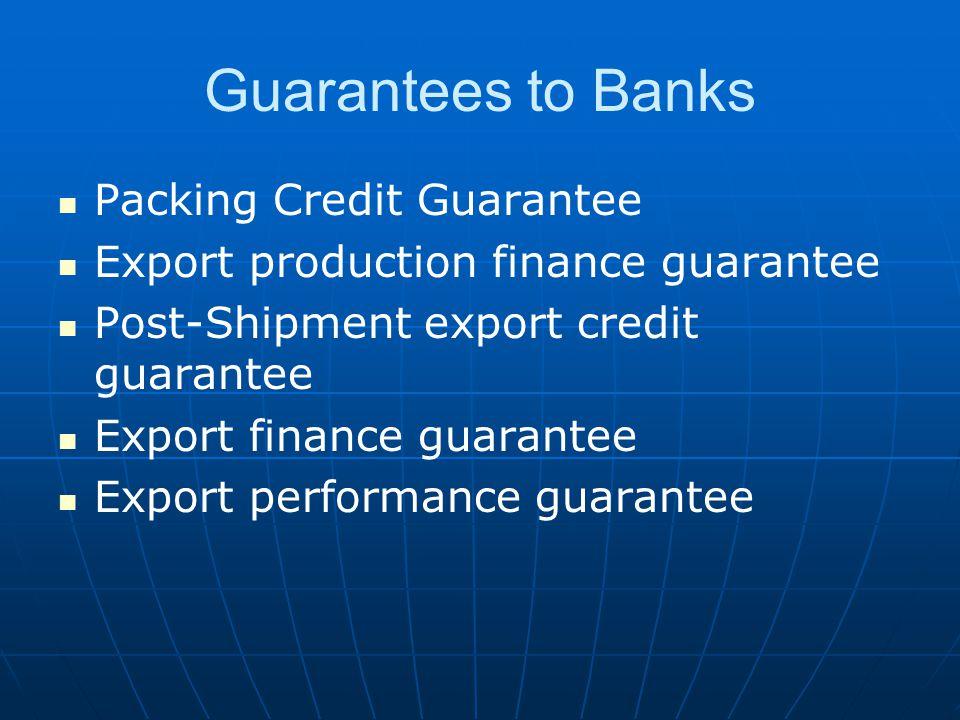 Guarantees to Banks Packing Credit Guarantee Export production finance guarantee Post-Shipment export credit guarantee Export finance guarantee Export performance guarantee