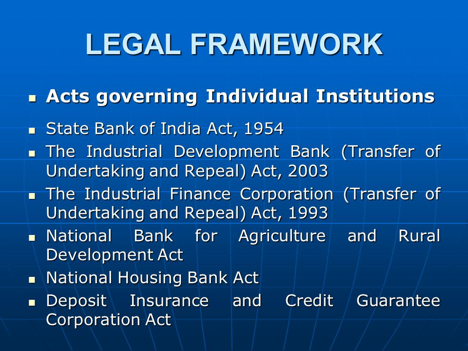 LEGAL FRAMEWORK Acts governing Individual Institutions Acts governing Individual Institutions State Bank of India Act, 1954 State Bank of India Act, 1954 The Industrial Development Bank (Transfer of Undertaking and Repeal) Act, 2003 The Industrial Development Bank (Transfer of Undertaking and Repeal) Act, 2003 The Industrial Finance Corporation (Transfer of Undertaking and Repeal) Act, 1993 The Industrial Finance Corporation (Transfer of Undertaking and Repeal) Act, 1993 National Bank for Agriculture and Rural Development Act National Bank for Agriculture and Rural Development Act National Housing Bank Act National Housing Bank Act Deposit Insurance and Credit Guarantee Corporation Act Deposit Insurance and Credit Guarantee Corporation Act