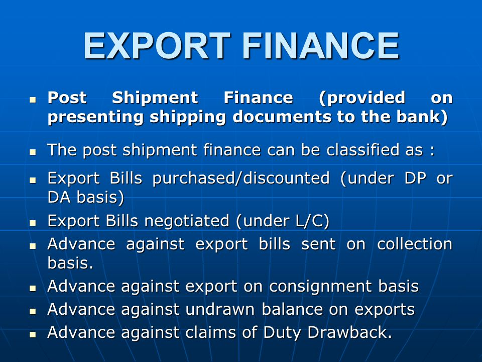 EXPORT FINANCE Post Shipment Finance (provided on presenting shipping documents to the bank) Post Shipment Finance (provided on presenting shipping documents to the bank) The post shipment finance can be classified as : The post shipment finance can be classified as : Export Bills purchased/discounted (under DP or DA basis) Export Bills purchased/discounted (under DP or DA basis) Export Bills negotiated (under L/C) Export Bills negotiated (under L/C) Advance against export bills sent on collection basis.
