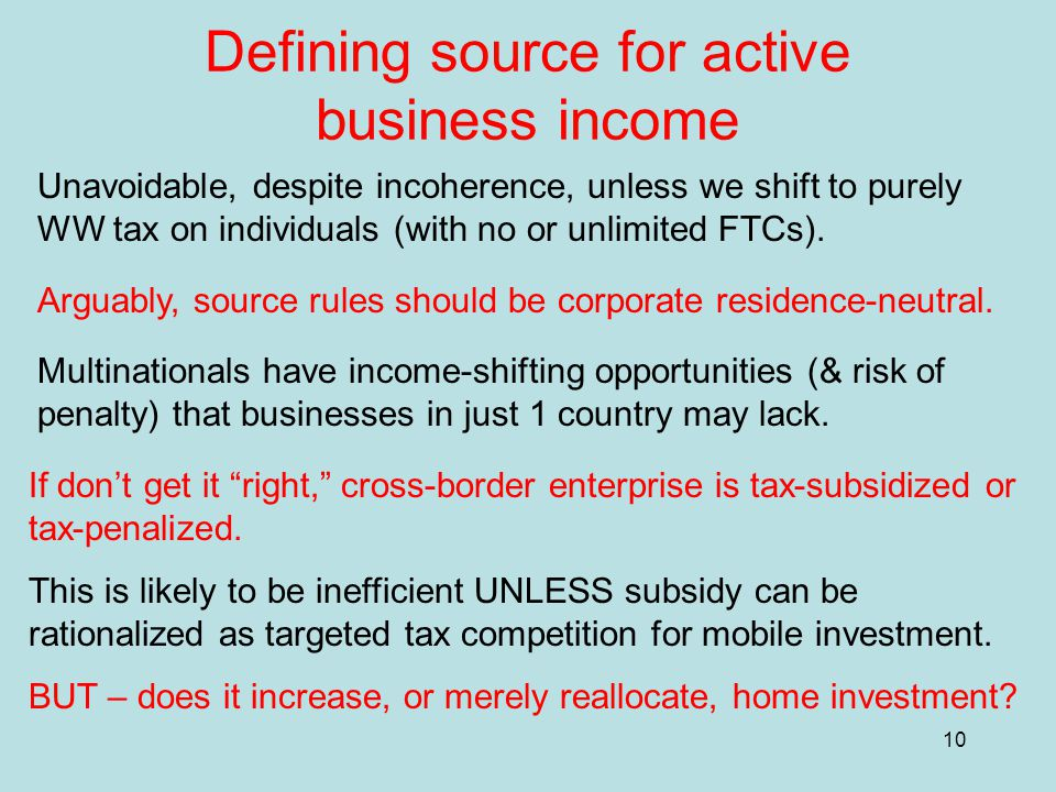 10 Defining source for active business income Unavoidable, despite incoherence, unless we shift to purely WW tax on individuals (with no or unlimited FTCs).